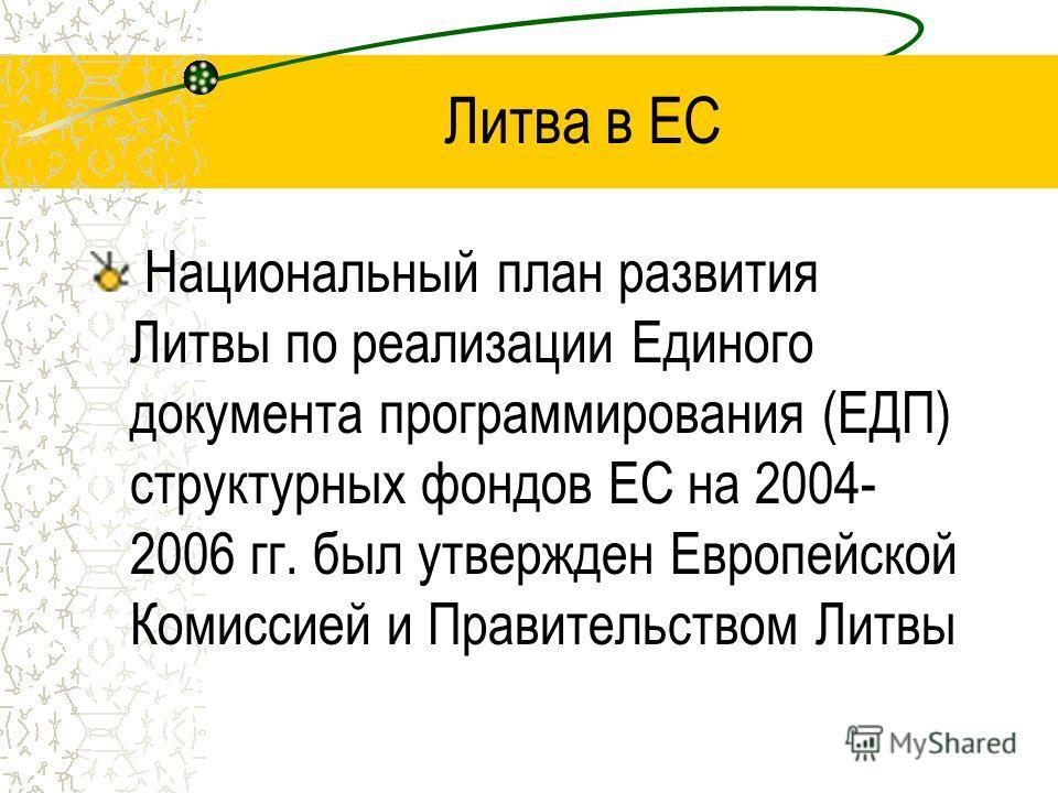 Литва в ЕС Национальный план развития Литвы по реализации Единого документа программирования (ЕДП) структурных фондов ЕС на 2004- 2006 гг. был утвержден Европейской Комиссией и Правительством Литвы