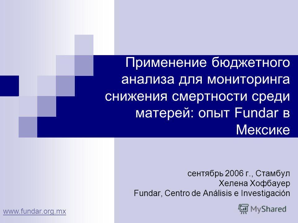 Применение бюджетного анализа для мониторинга снижения смертности среди матерей: опыт Fundar в Мексике сентябрь 2006 г., Стамбул Хелена Хофбауер Fundar, Centro de Análisis e Investigación www.fundar.org.mx