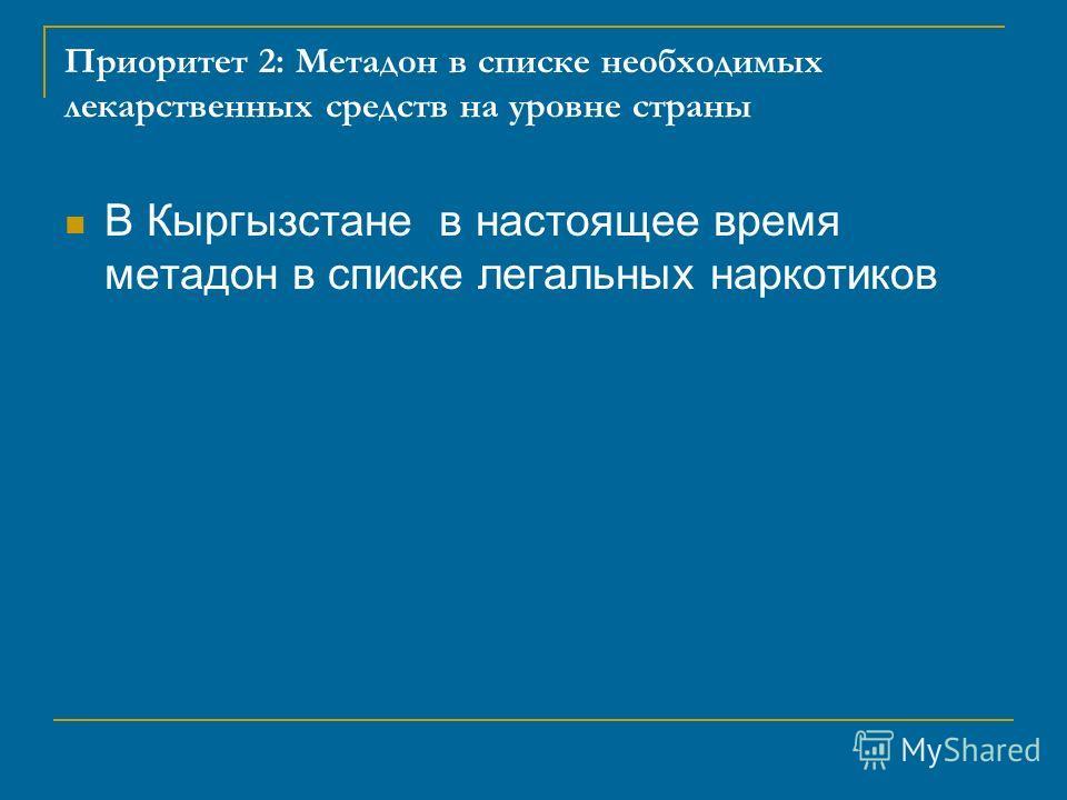 Приоритет 2: Метадон в списке необходимых лекарственных средств на уровне страны В Кыргызстане в настоящее время метадон в списке легальных наркотиков