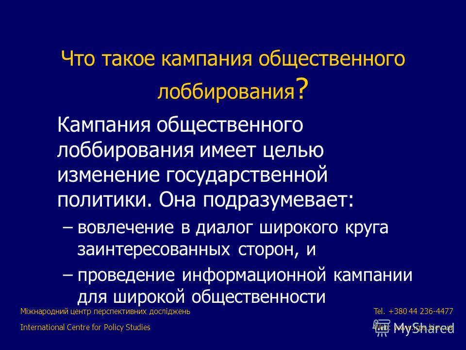 Міжнародний центр перспективних досліджень International Centre for Policy Studies Tel. +380 44 236-4477 Web: www.icps.kiev.ua Что такое кампания общественного лоббирования ? Кампания общественного лоббирования имеет целью изменение государственной п