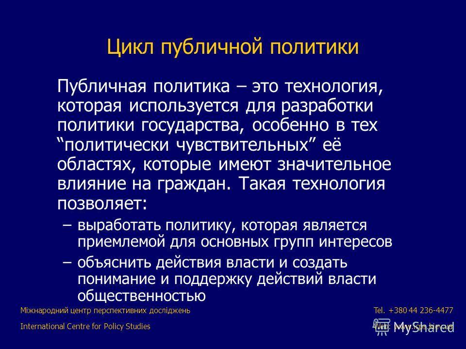Міжнародний центр перспективних досліджень International Centre for Policy Studies Tel. +380 44 236-4477 Web: www.icps.kiev.ua Цикл публичной политики Публичная политика – это технология, которая используется для разработки политики государства, особ