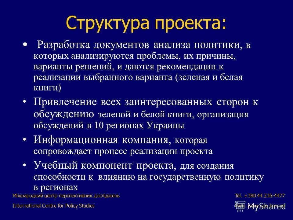 Міжнародний центр перспективних досліджень International Centre for Policy Studies Tel. +380 44 236-4477 Web: www.icps.kiev.ua Структура проекта: Разработка документов анализа политики, в которых анализируются проблемы, их причины, варианты решений,