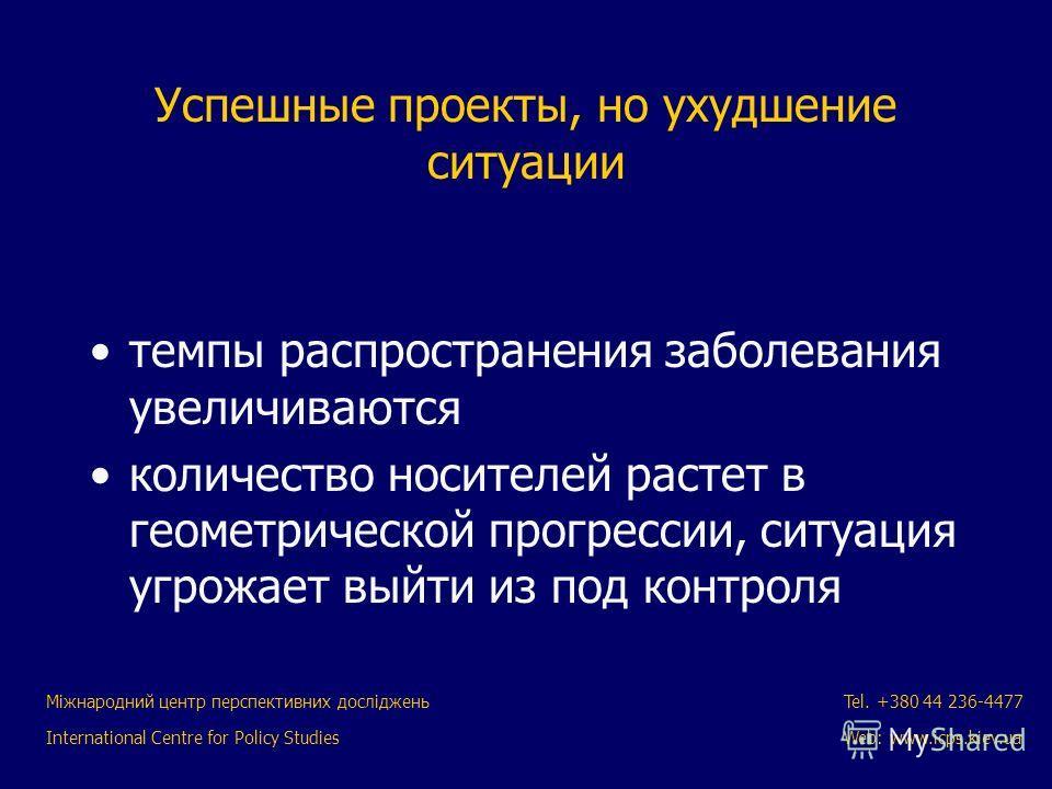 Міжнародний центр перспективних досліджень International Centre for Policy Studies Tel. +380 44 236-4477 Web: www.icps.kiev.ua Успешные проекты, но ухудшение ситуации темпы распространения заболевания увеличиваются количество носителей растет в геоме