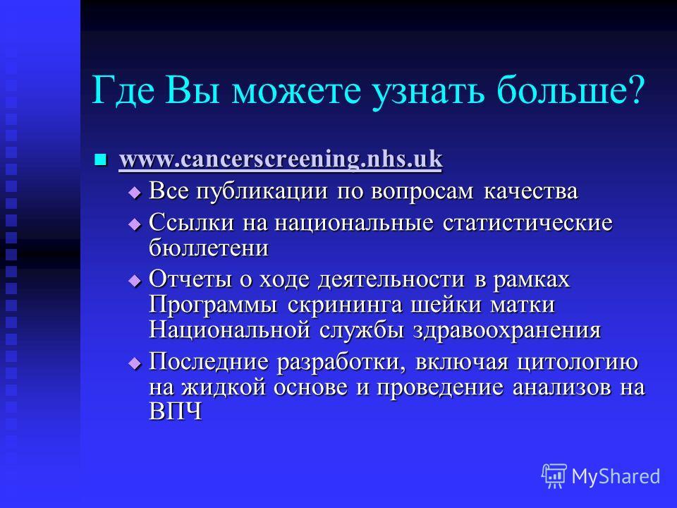 Где Вы можете узнать больше? www.cancerscreening.nhs.uk www.cancerscreening.nhs.uk www.cancerscreening.nhs.uk Все публикации по вопросам качества Все публикации по вопросам качества Ссылки на национальные статистические бюллетени Ссылки на национальн