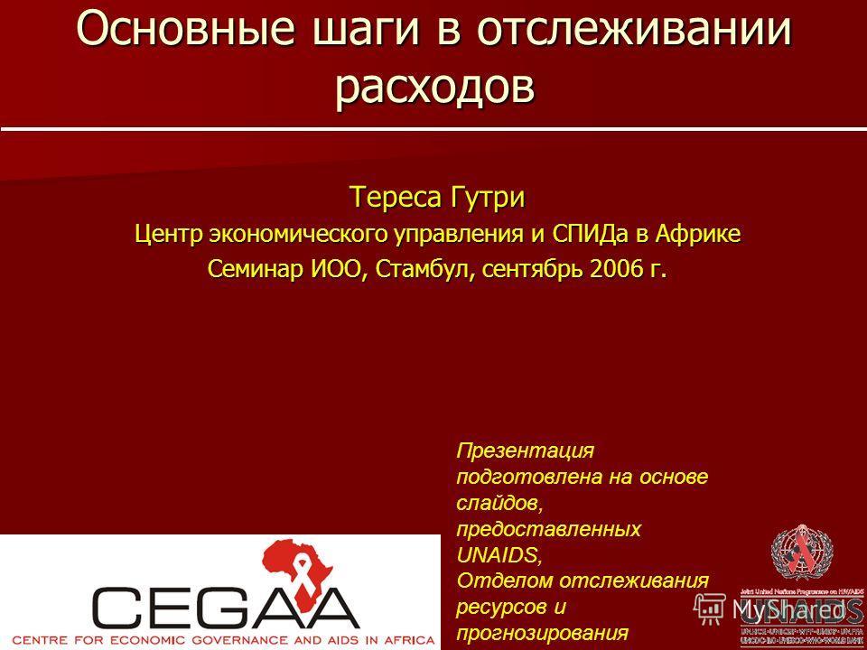 Основные шаги в отслеживании расходов Тереса Гутри Центр экономического управления и СПИДа в Африке Семинар ИОО, Стамбул, сентябрь 2006 г. Презентация подготовлена на основе слайдов, предоставленных UNAIDS, Отделом отслеживания ресурсов и прогнозиров
