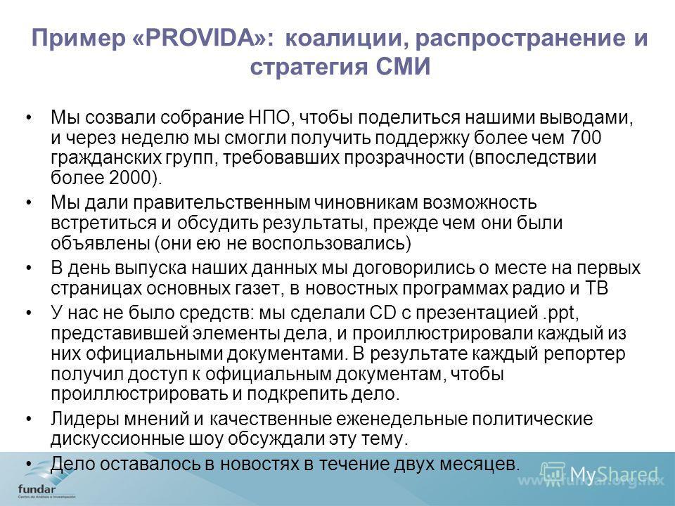 Пример «PROVIDA»: коалиции, распространение и стратегия СМИ Мы созвали собрание НПО, чтобы поделиться нашими выводами, и через неделю мы смогли получить поддержку более чем 700 гражданских групп, требовавших прозрачности (впоследствии более 2000). Мы