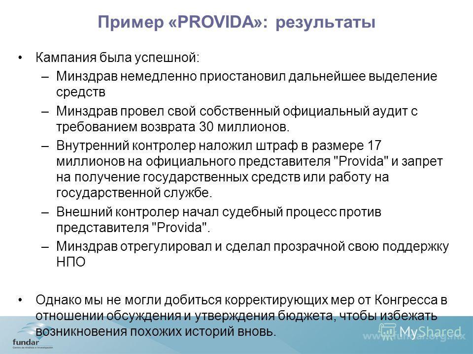 Пример «PROVIDA»: результаты Кампания была успешной: –Минздрав немедленно приостановил дальнейшее выделение средств –Минздрав провел свой собственный официальный аудит с требованием возврата 30 миллионов. –Внутренний контролер наложил штраф в размере