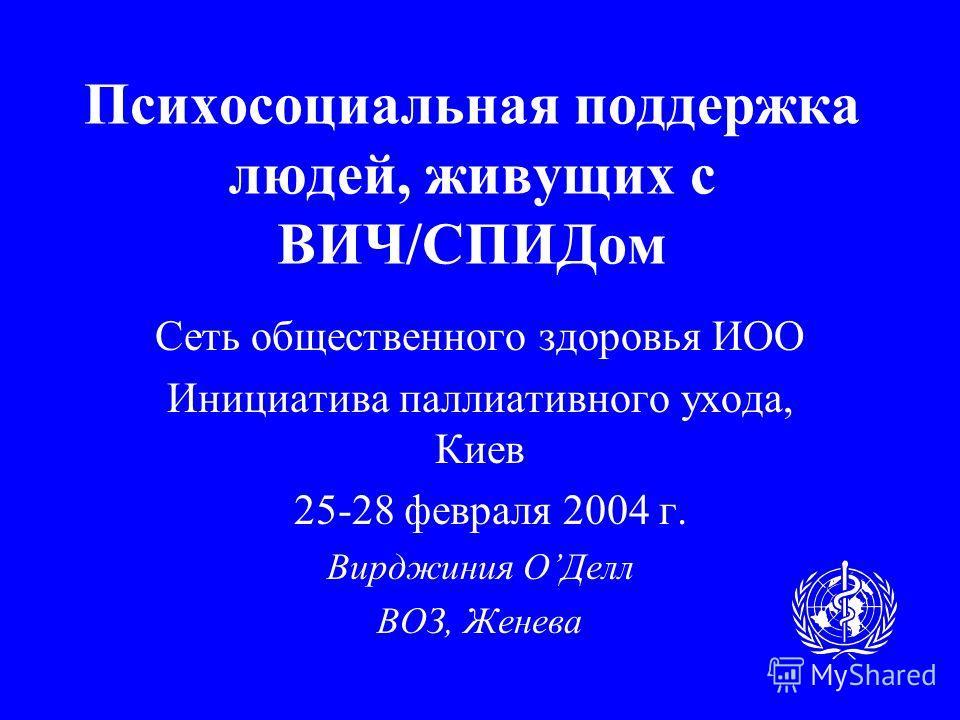 Психосоциальная поддержка людей, живущих с ВИЧ/СПИДом Сеть общественного здоровья ИОО Инициатива паллиативного ухода, Киев 25-28 февраля 2004 г. Вирджиния ОДелл ВОЗ, Женева