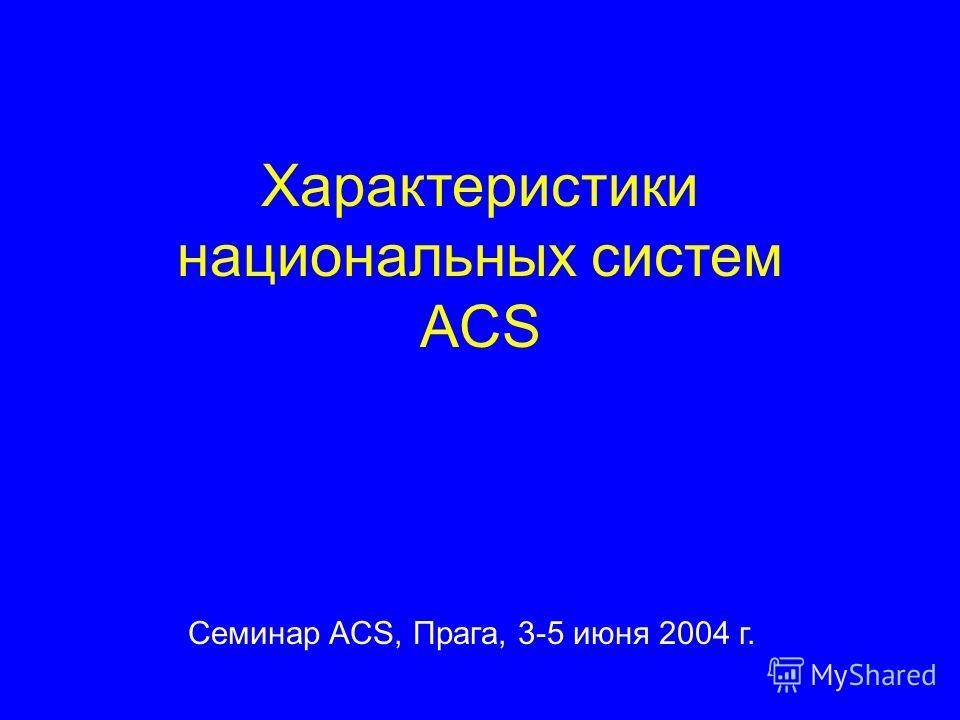 Характеристики национальных систем ACS Семинар ACS, Прага, 3-5 июня 2004 г.
