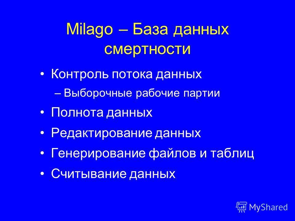 Milago – База данных смертности Контроль потока данных –Выборочные рабочие партии Полнота данных Редактирование данных Генерирование файлов и таблиц Считывание данных