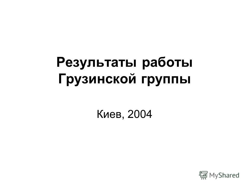 Результаты работы Грузинской группы Киев, 2004
