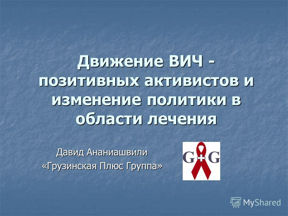 Движение ВИЧ - позитивных активистов и изменение политики в области лечения Давид Ананиашвили «Грузинская Плюс Группа»