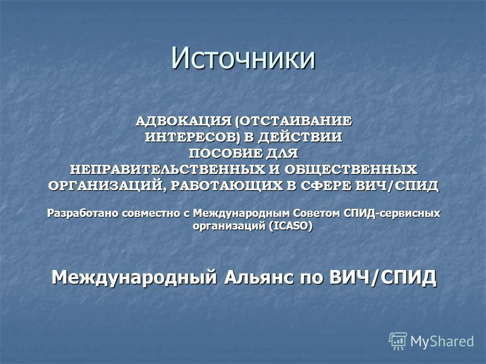 Источники АДВОКАЦИЯ (ОТСТАИВАНИЕ ИНТЕРЕСОВ) В ДЕЙСТВИИ ПОСОБИЕ ДЛЯ НЕПРАВИТЕЛЬСТВЕННЫХ И ОБЩЕСТВЕННЫХ ОРГАНИЗАЦИЙ, РАБОТАЮЩИХ В СФЕРЕ ВИЧ/СПИД Разработано совместно с Международным Советом СПИД-сервисных организаций (ICASO) Международный Альянс по ВИ