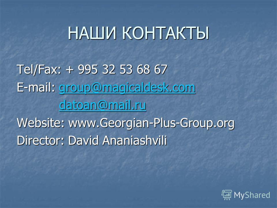 НАШИ КОНТАКТЫ Tel/Fax: + 995 32 53 68 67 E-mail: group@magicaldesk.com group@magicaldesk.com datoan@mail.ru datoan@mail.rudatoan@mail.ru Website: www.Georgian-Plus-Group.org Director: David Ananiashvili
