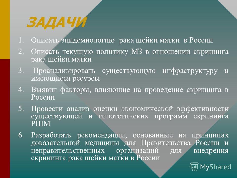 ЗАДАЧИ 1. 1.Описать эпидемиологию рака шейки матки в России 2. 2.Описать текущую политику МЗ в отношении скрининга рака шейки матки 3. 3. Проанализировать существующую инфраструктуру и имеющиеся ресурсы 4. 4.Выявит факторы, влияющие на проведение скр