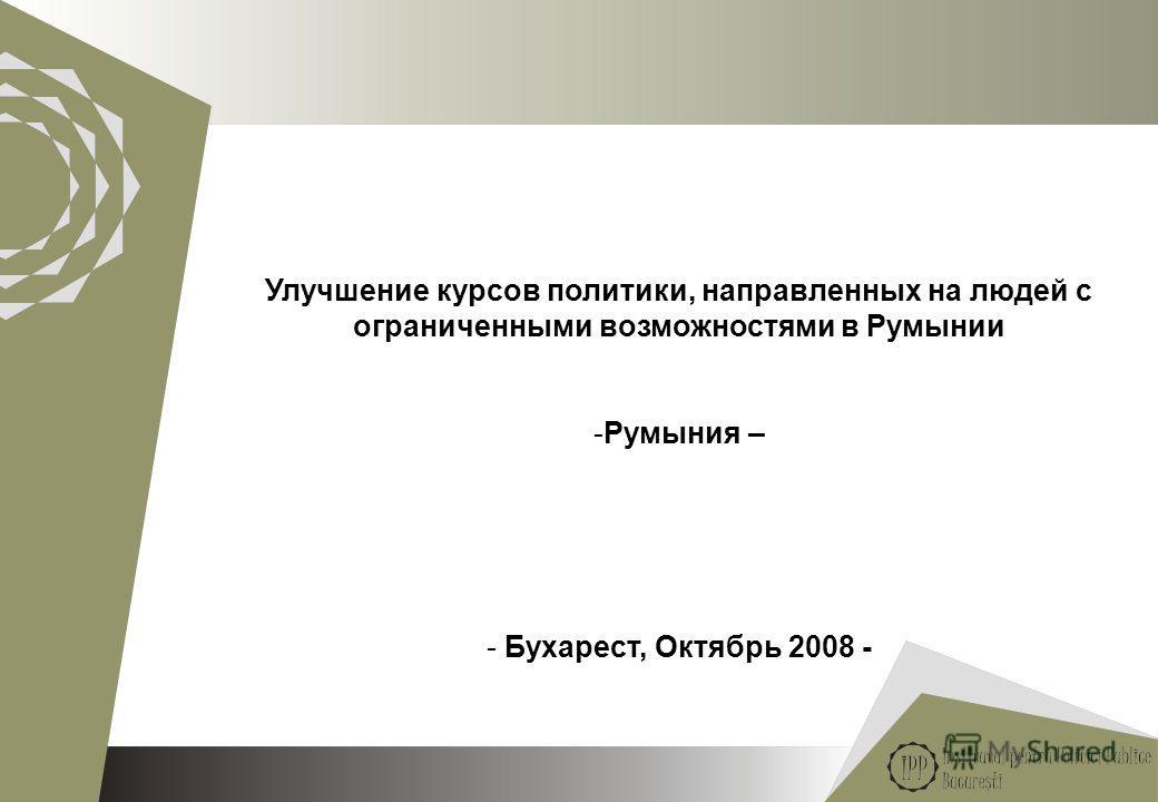 1 Улучшение курсов политики, направленных на людей с ограниченными возможностями в Румынии -Румыния – - Бухарест, Октябрь 2008 -