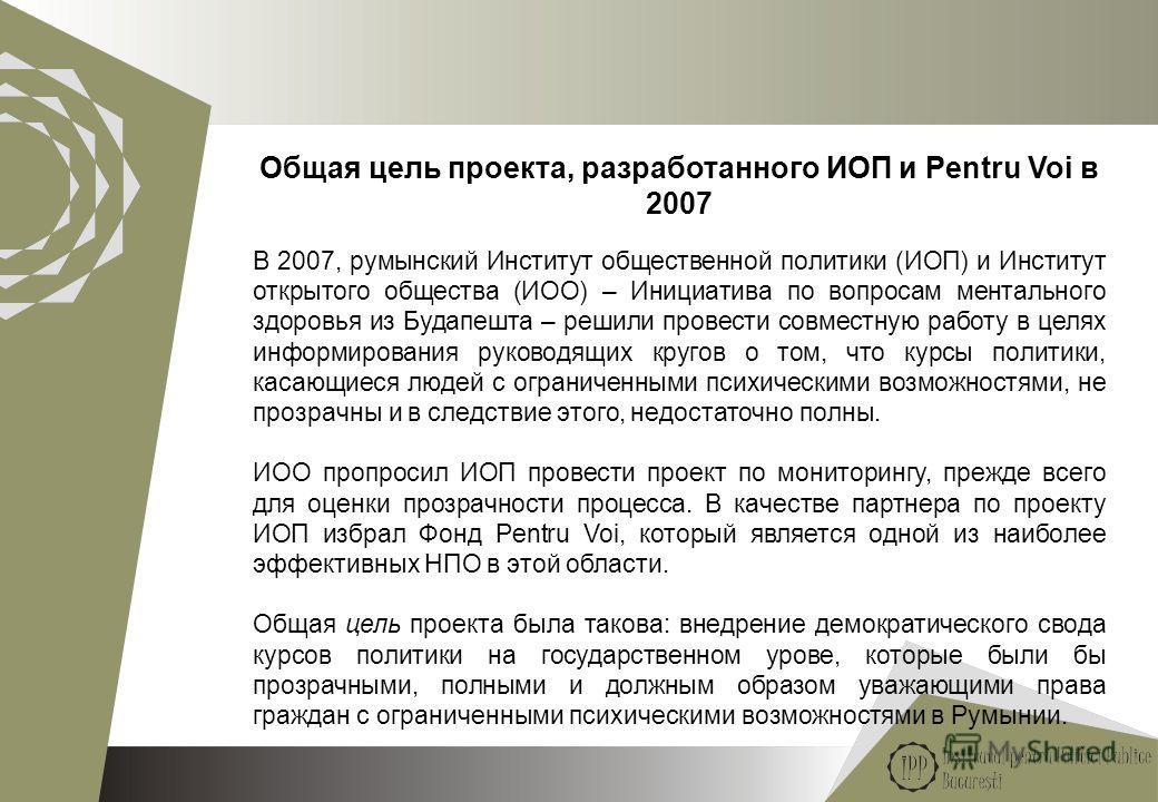 2 Общая цель проекта, разработанного ИОП и Pentru Voi в 2007 В 2007, румынский Институт общественной политики (ИОП) и Институт открытого общества (ИОО) – Инициатива по вопросам ментального здоровья из Будапешта – решили провести совместную работу в ц
