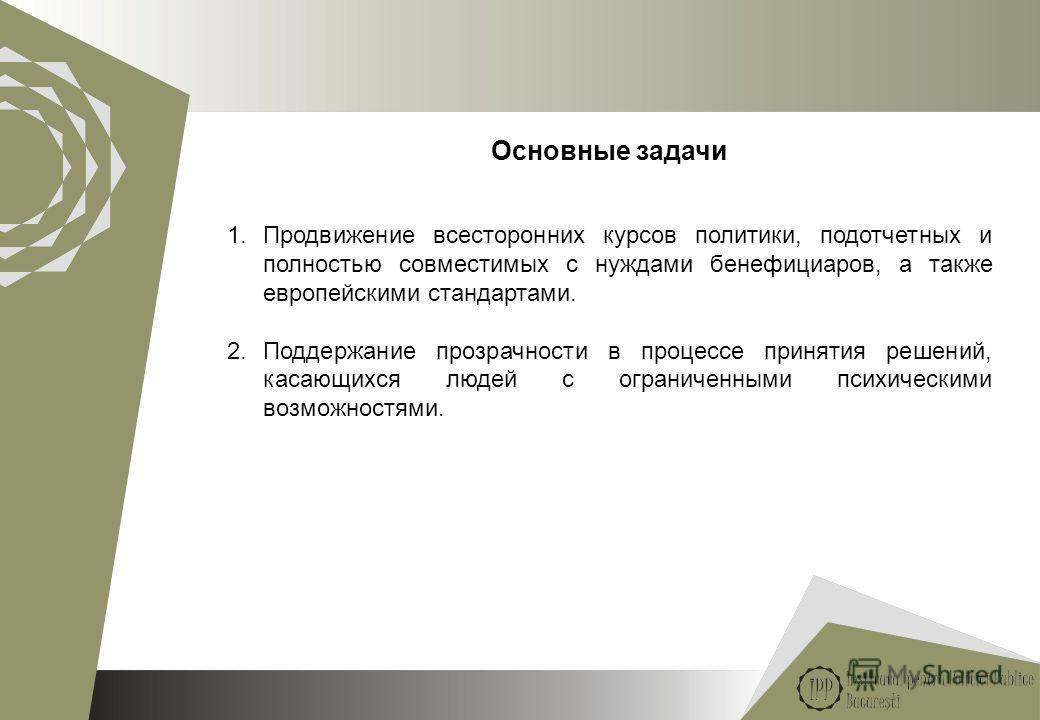 5 Основные задачи 1.Продвижение всесторонних курсов политики, подотчетных и полностью совместимых с нуждами бенефициаров, а также европейскими стандартами. 2.Поддержание прозрачности в процессе принятия решений, касающихся людей с ограниченными психи