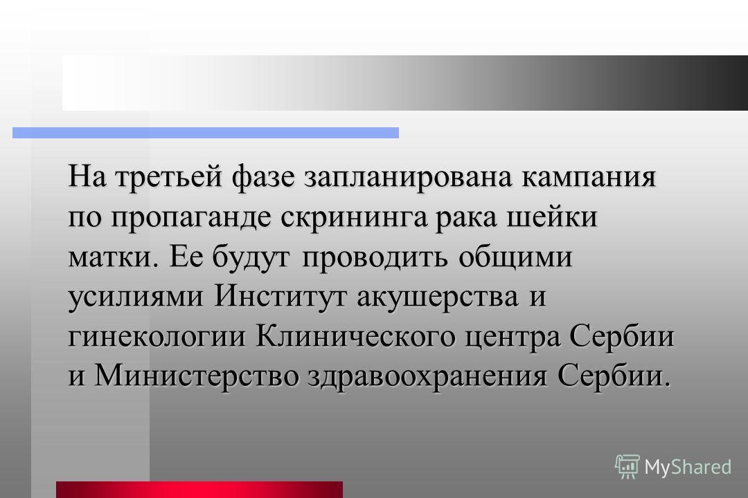 На третьей фазе запланирована кампания по пропаганде скрининга рака шейки матки. Ее будут проводить общими усилиями Институт акушерства и гинекологии Клинического центра Сербии и Министерство здравоохранения Сербии.