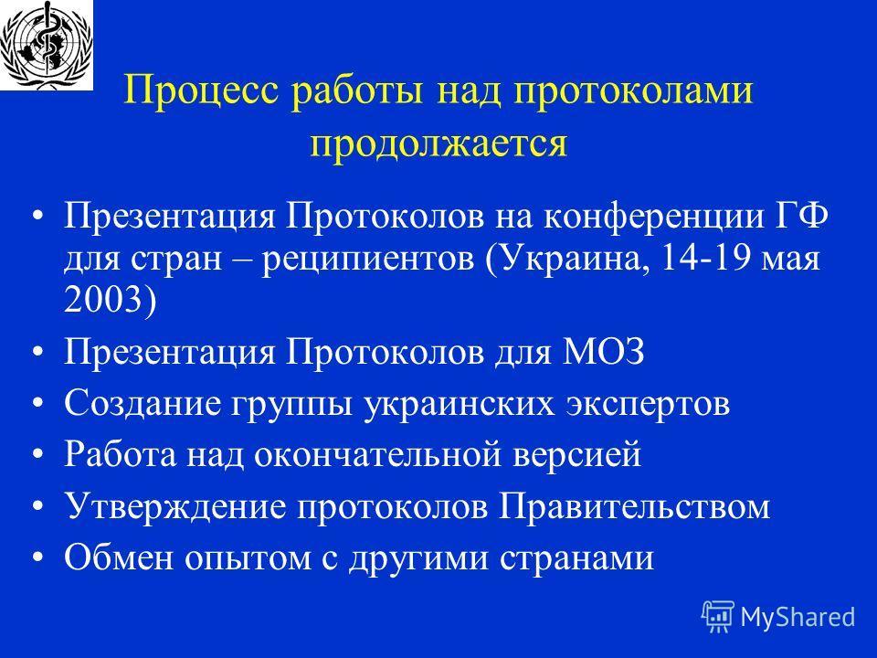 Процесс работы над протоколами продолжается Презентация Протоколов на конференции ГФ для стран – реципиентов (Украина, 14-19 мая 2003) Презентация Протоколов для МОЗ Создание группы украинских экспертов Работа над окончательной версией Утверждение пр