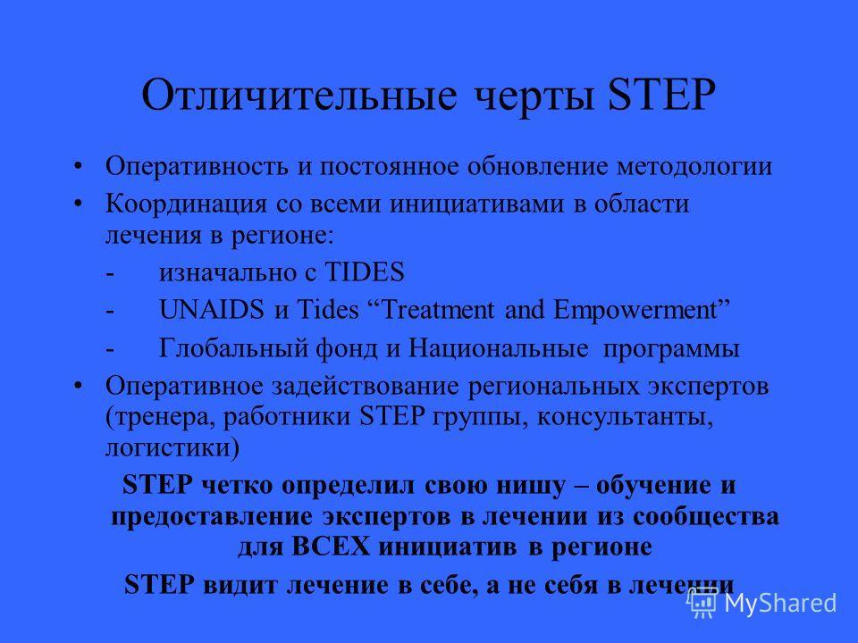 Отличительные черты STEP Оперативность и постоянное обновление методологии Координация со всеми инициативами в области лечения в регионе: - изначально с TIDES - UNAIDS и Tides Treatment and Empowerment - Глобальный фонд и Национальные программы Опера
