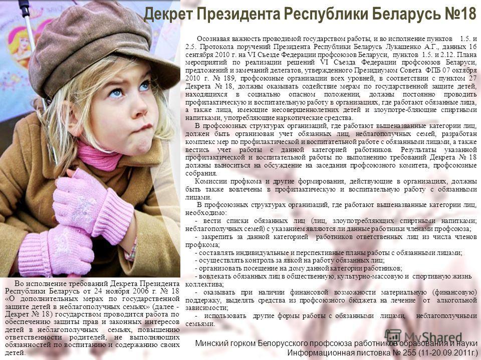 Во исполнение требований Декрета Президента Республики Беларусь от 24 ноября 2006 г. 18 «О дополнительных мерах по государственной защите детей в неблагополучных семьях» (далее - Декрет 18) государством проводится работа по обеспечению защиты прав и