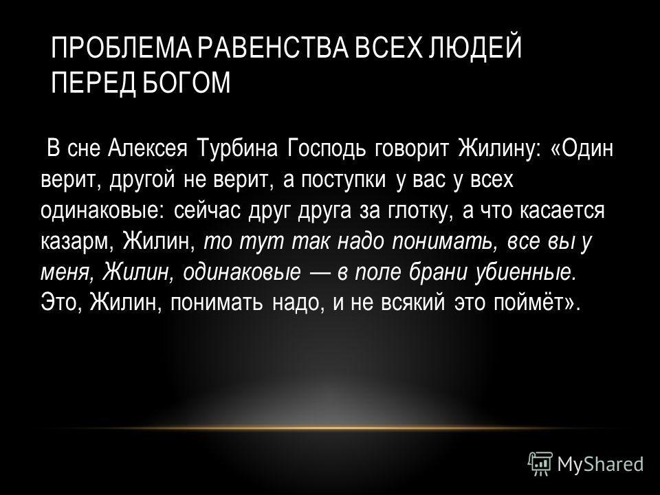 ПРОБЛЕМА РАВЕНСТВА ВСЕХ ЛЮДЕЙ ПЕРЕД БОГОМ В сне Алексея Турбина Господь говорит Жилину: «Один верит, другой не верит, а поступки у вас у всех одинаковые: сейчас друг друга за глотку, а что касается казарм, Жилин, то тут так надо понимать, все вы у ме
