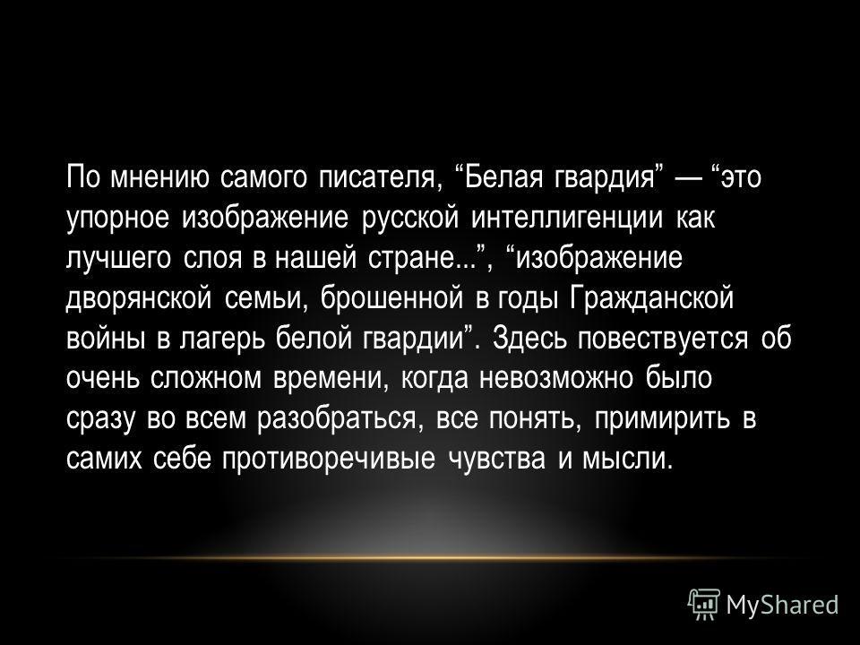 По мнению самого писателя, Белая гвардия это упорное изображение русской интеллигенции как лучшего слоя в нашей стране..., изображение дворянской семьи, брошенной в годы Гражданской войны в лагерь белой гвардии. Здесь повествуется об очень сложном вр