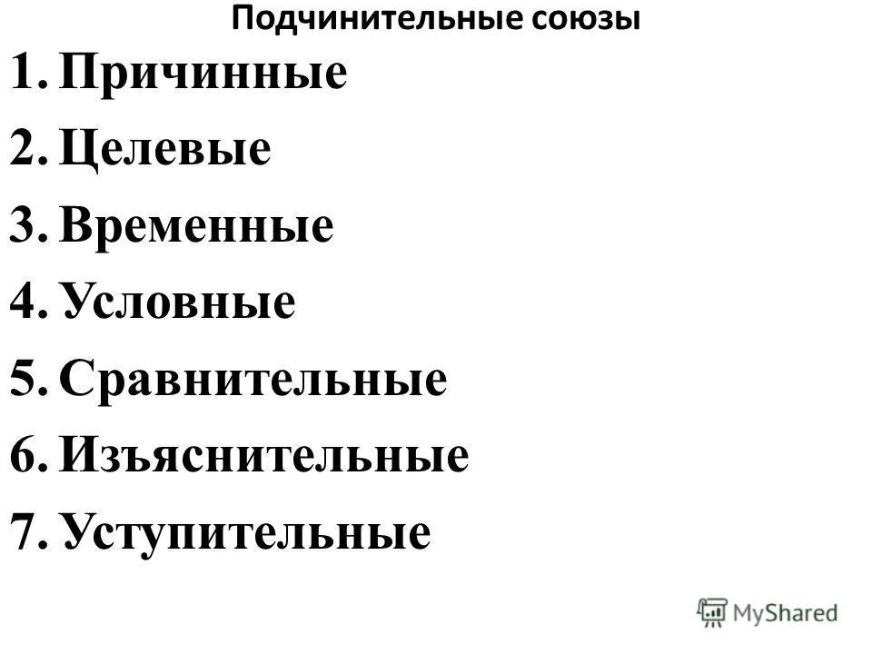 Подчинительные союзы 1.Причинные 2.Целевые 3.Временные 4.Условные 5.Сравнительные 6.Изъяснительные 7.Уступительные