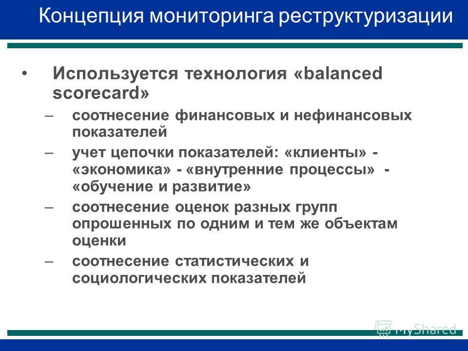 Концепция мониторинга реструктуризации Используется технология «balanced scorecard» –соотнесение финансовых и нефинансовых показателей –учет цепочки показателей: «клиенты» - «экономика» - «внутренние процессы» - «обучение и развитие» –соотнесение оце