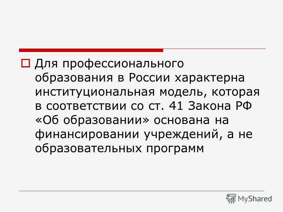 Для профессионального образования в России характерна институциональная модель, которая в соответствии со ст. 41 Закона РФ «Об образовании» основана на финансировании учреждений, а не образовательных программ