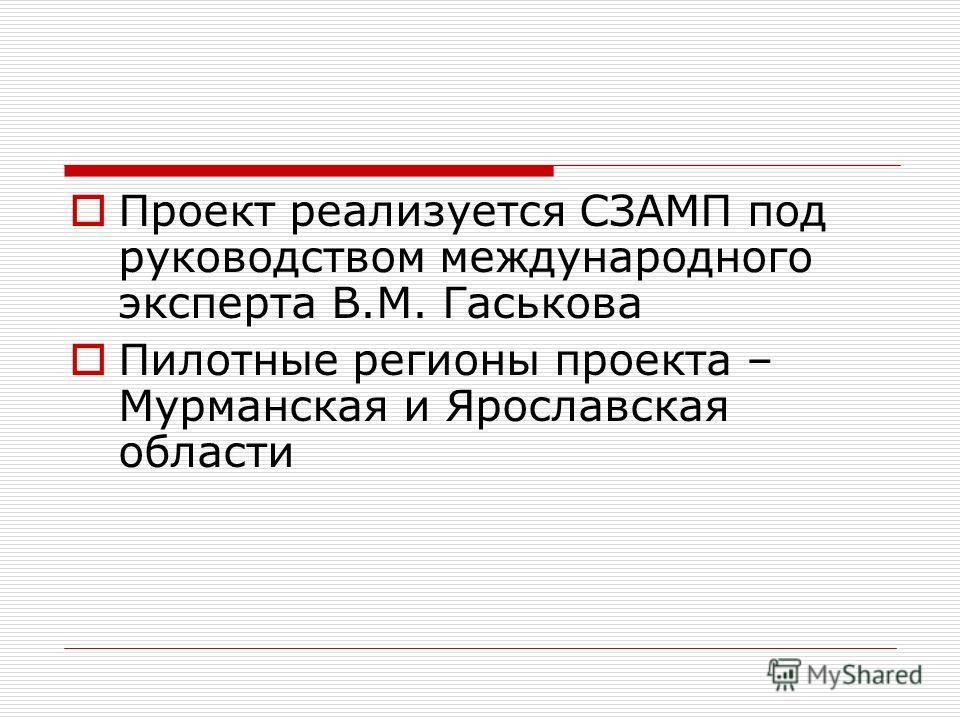 Проект реализуется СЗАМП под руководством международного эксперта В.М. Гаськова Пилотные регионы проекта – Мурманская и Ярославская области
