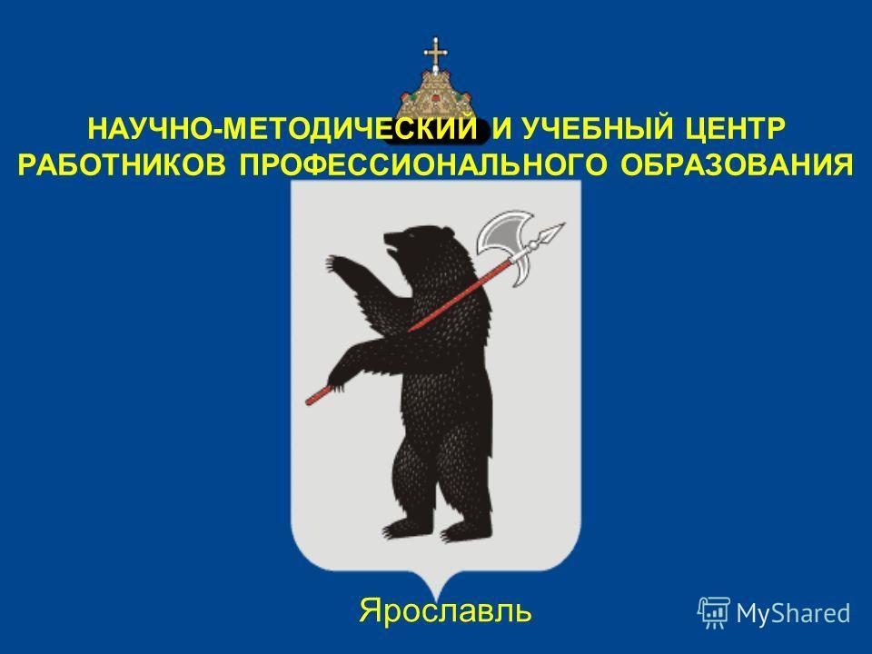 НАУЧНО-МЕТОДИЧЕСКИЙ И УЧЕБНЫЙ ЦЕНТР РАБОТНИКОВ ПРОФЕССИОНАЛЬНОГО ОБРАЗОВАНИЯ Ярославль