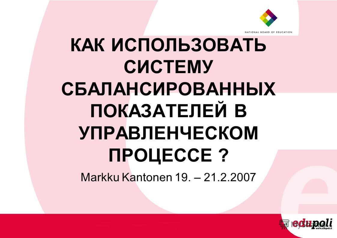 КАК ИСПОЛЬЗОВАТЬ СИСТЕМУ СБАЛАНСИРОВАННЫХ ПОКАЗАТЕЛЕЙ В УПРАВЛЕНЧЕСКОМ ПРОЦЕССЕ ? Markku Kantonen 19. – 21.2.2007