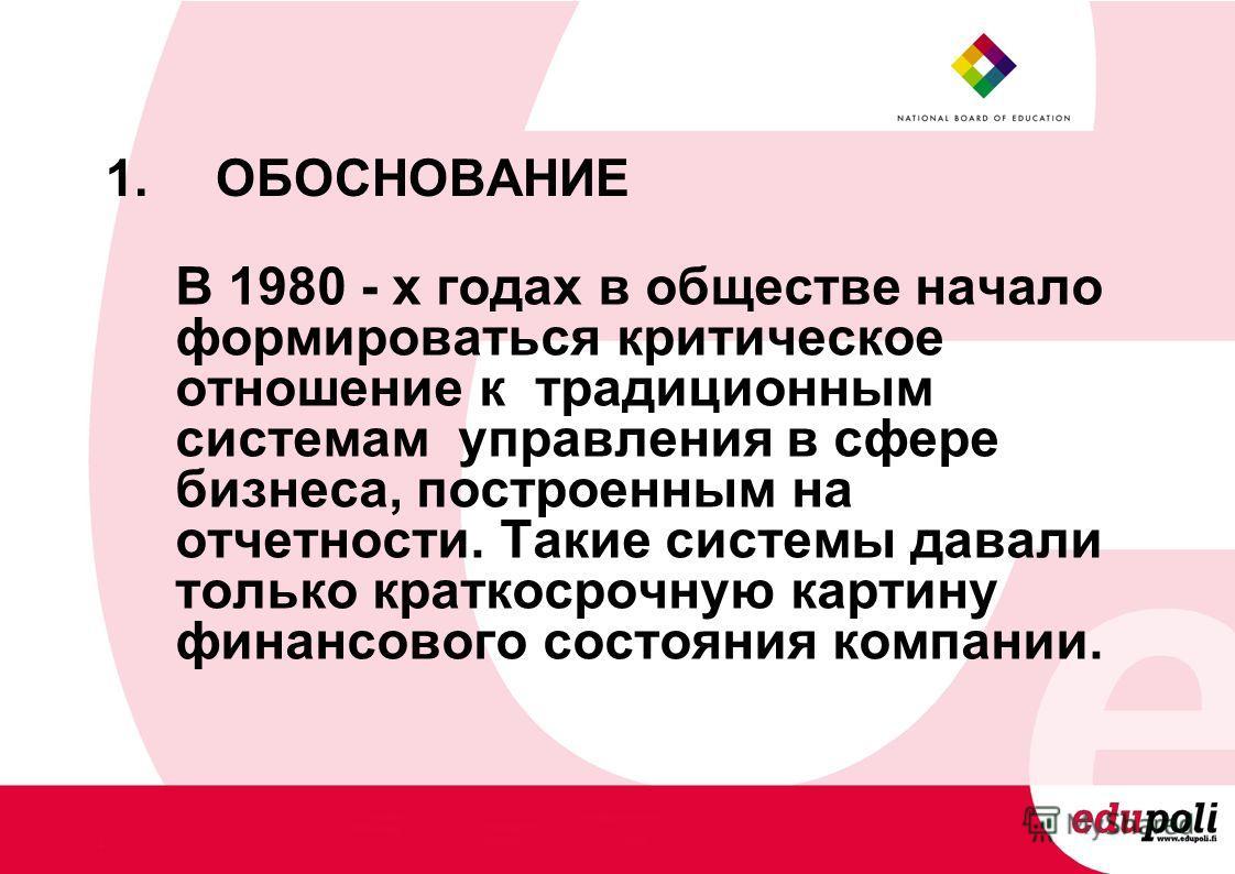 1.ОБОСНОВАНИЕ В 1980 - х годах в обществе начало формироваться критическое отношение к традиционным системам управления в сфере бизнеса, построенным на отчетности. Такие системы давали только краткосрочную картину финансового состояния компании.