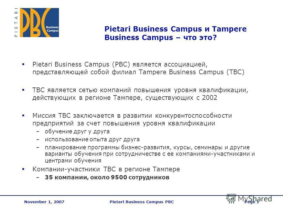 November 1, 2007Pietari Business Campus PBCPage 1 Pietari Business Campus и Tampere Business Campus – что это? Pietari Business Campus (PBC) является ассоциацией, представляющей собой филиал Tampere Business Campus (TBC) TBC является сетью компаний п