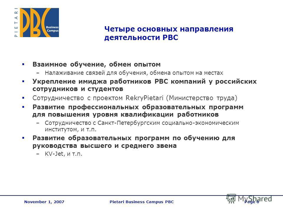 November 1, 2007Pietari Business Campus PBCPage 6 Четыре основных направления деятельности PBC Взаимное обучение, обмен опытом –Налаживание связей для обучения, обмена опытом на местах Укрепление имиджа работников PBC компаний у российских сотруднико