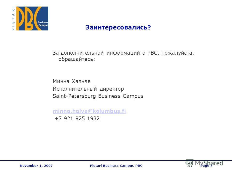 November 1, 2007Pietari Business Campus PBCPage 7 Заинтересовались? За дополнительной информаций о PBC, пожалуйста, обращайтесь: Минна Хяльвя Исполнительный директор Saint-Petersburg Business Campus minna.halva@kolumbus.fi +7 921 925 1932