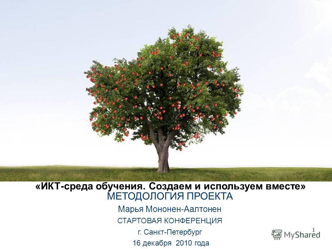 1 «ИКТ-среда обучения. Создаем и используем вместе» МЕТОДОЛОГИЯ ПРОЕКТА Марья Мононен-Аалтонен СТАРТОВАЯ КОНФЕРЕНЦИЯ г. Санкт-Петербург 16 декабря 2010 года