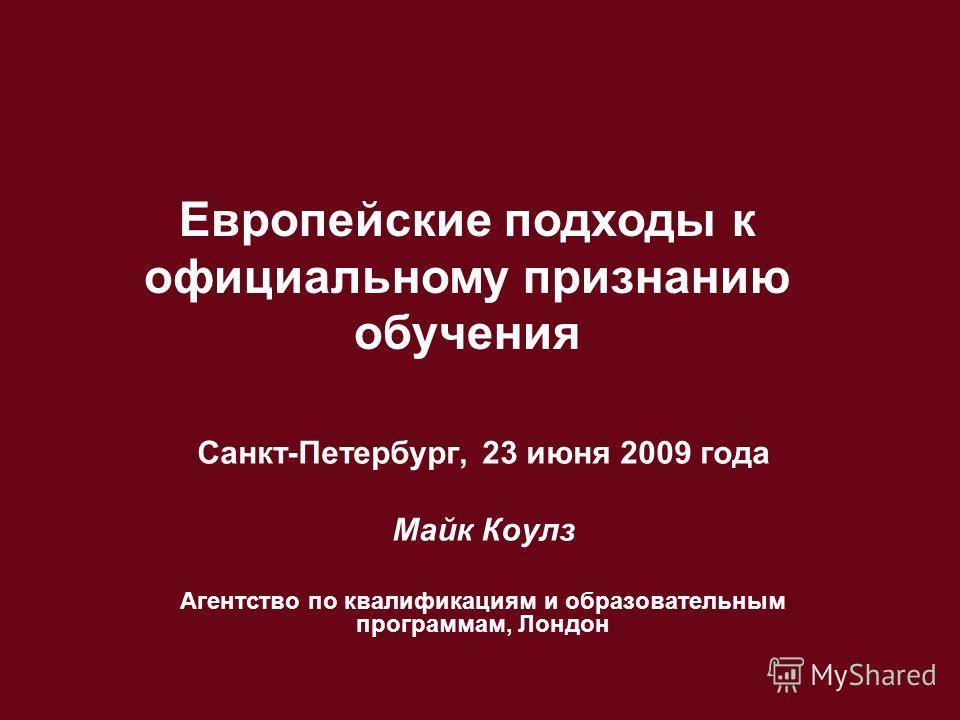 Санкт-Петербург, 23 июня 2009 года Майк Коулз Агентство по квалификациям и образовательным программам, Лондон Европейские подходы к официальному признанию обучения