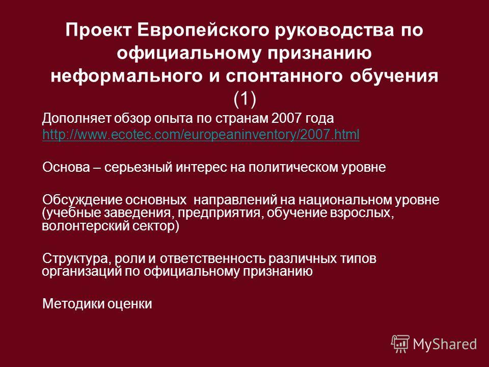 Проект Европейского руководства по официальному признанию неформального и спонтанного обучения (1) Дополняет обзор опыта по странам 2007 года http://www.ecotec.com/europeaninventory/2007.html Основа – серьезный интерес на политическом уровне Обсужден