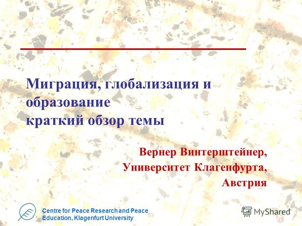 Centre for Peace Research and Peace Education, Klagenfurt University Миграция, глобализация и образование краткий обзор темы Вернер Винтерштейнер, Университет Клагенфурта, Австрия