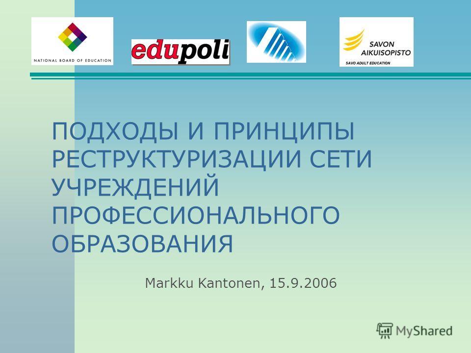 ПОДХОДЫ И ПРИНЦИПЫ РЕСТРУКТУРИЗАЦИИ СЕТИ УЧРЕЖДЕНИЙ ПРОФЕССИОНАЛЬНОГО ОБРАЗОВАНИЯ Markku Kantonen, 15.9.2006