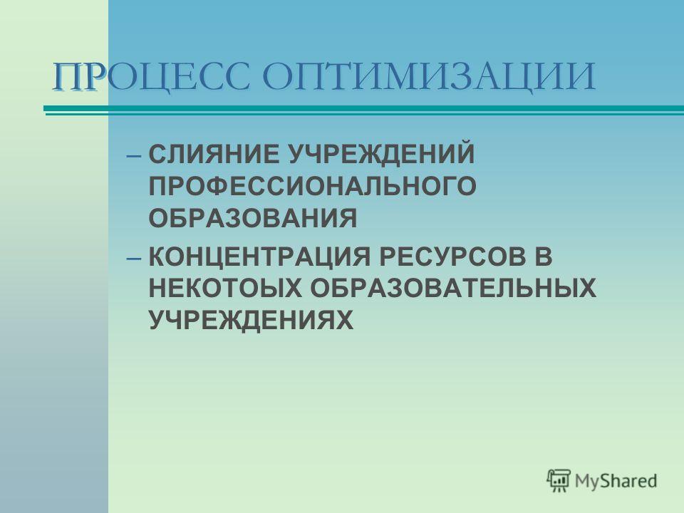 ПРОЦЕСС ОПТИМИЗАЦИИ –СЛИЯНИЕ УЧРЕЖДЕНИЙ ПРОФЕССИОНАЛЬНОГО ОБРАЗОВАНИЯ –КОНЦЕНТРАЦИЯ РЕСУРСОВ В НЕКОТОЫХ ОБРАЗОВАТЕЛЬНЫХ УЧРЕЖДЕНИЯХ
