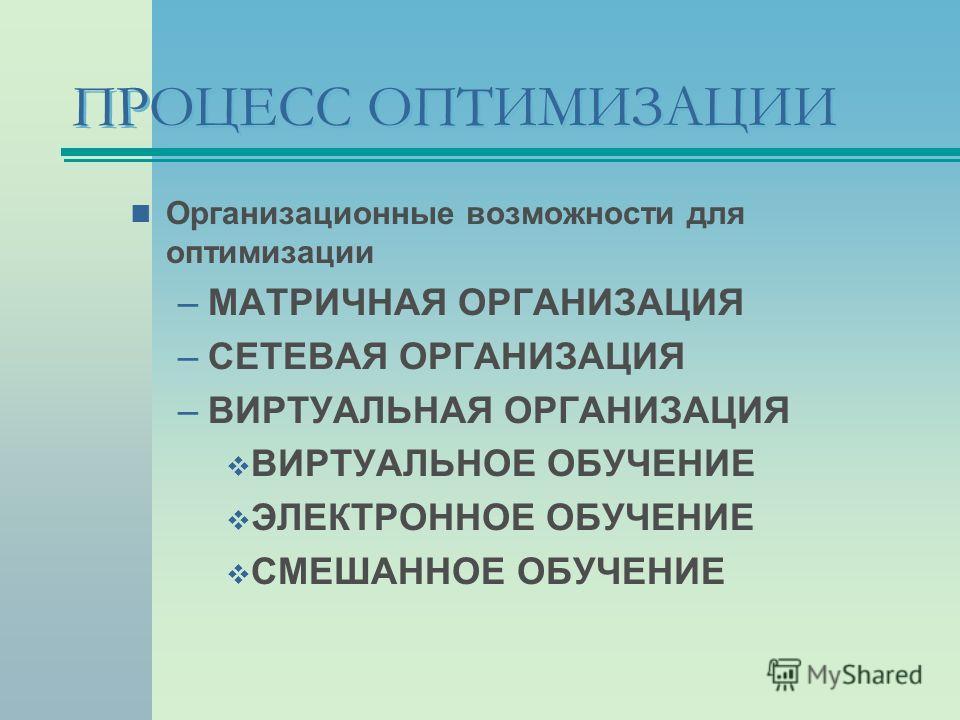 ПРОЦЕСС ОПТИМИЗАЦИИ Организационные возможности для оптимизации –МАТРИЧНАЯ ОРГАНИЗАЦИЯ –СЕТЕВАЯ ОРГАНИЗАЦИЯ –ВИРТУАЛЬНАЯ ОРГАНИЗАЦИЯ ВИРТУАЛЬНОЕ ОБУЧЕНИЕ ЭЛЕКТРОННОЕ ОБУЧЕНИЕ СМЕШАННОЕ ОБУЧЕНИЕ