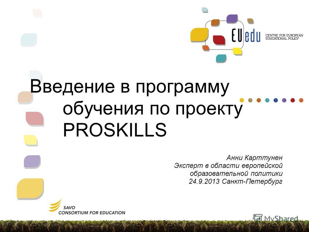 Введение в программу обучения по проекту PROSKILLS Анни Карттунен Эксперт в области европейской образовательной политики 24.9.2013 Санкт-Петербург