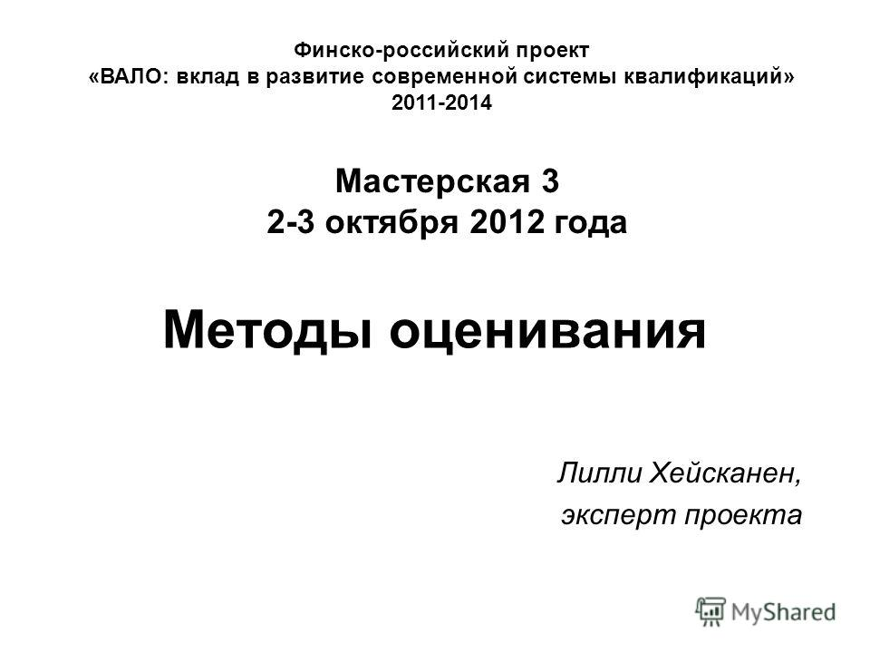 Методы оценивания Лилли Хейсканен, эксперт проекта Финско-российский проект «ВАЛО: вклад в развитие современной системы квалификаций» 2011-2014 Мастерская 3 2-3 октября 2012 года