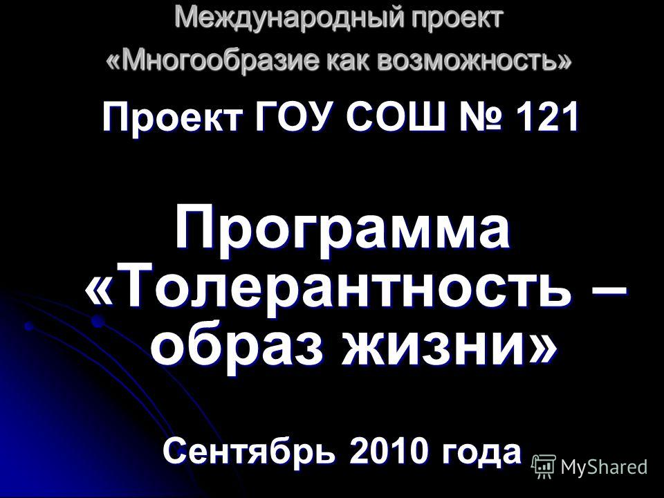 Международный проект «Многообразие как возможность» Проект ГОУ СОШ 121 Программа «Толерантность – образ жизни» Сентябрь 2010 года