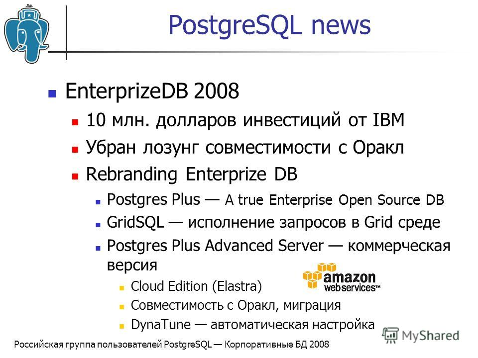 Российская группа пользователей PostgreSQL Корпоративные БД 2008 PostgreSQL news EnterprizeDB 2008 10 млн. долларов инвестиций от IBM Убран лозунг совместимости с Оракл Rebranding Enterprize DB Postgres Plus A true Enterprise Open Source DB GridSQL и