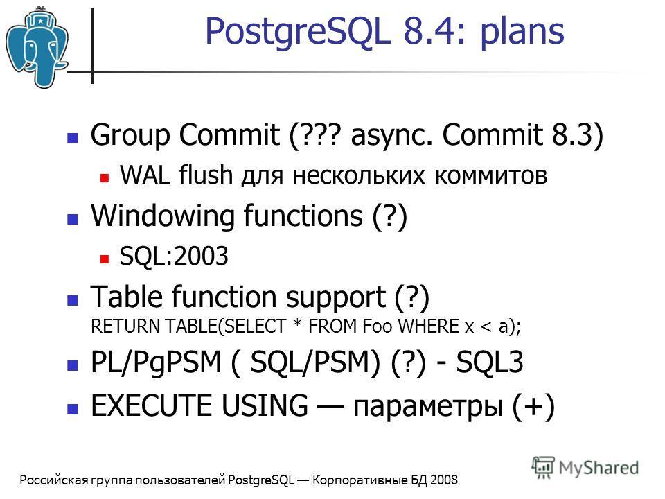 Российская группа пользователей PostgreSQL Корпоративные БД 2008 PostgreSQL 8.4: plans Group Commit (??? async. Commit 8.3) WAL flush для нескольких коммитов Windowing functions (?) SQL:2003 Table function support (?) RETURN TABLE(SELECT * FROM Foo W